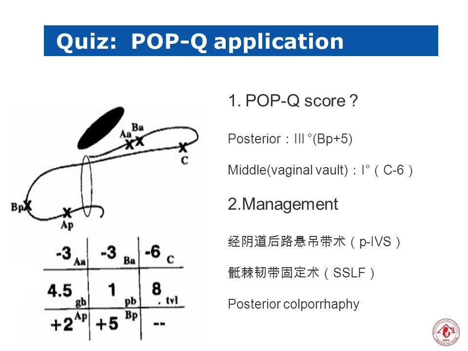 版权所 有 1.POP-Q score ? Posterior : III °(Bp+5) Middle(vaginal vault) : I° ( C-6 ) 2.Management 经阴道后路悬吊带术( p-IVS ) 骶棘韧带固定术( SSLF ) Posterior colporrhaph