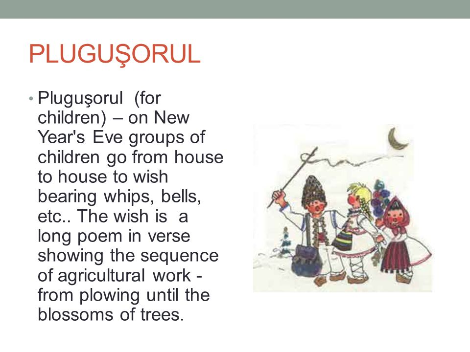 PLUGUŞORUL Pluguşorul (for children) – on New Year s Eve groups of children go from house to house to wish bearing whips, bells, etc..