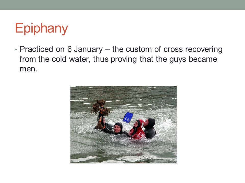 Epiphany Practiced on 6 January – the custom of cross recovering from the cold water, thus proving that the guys became men.