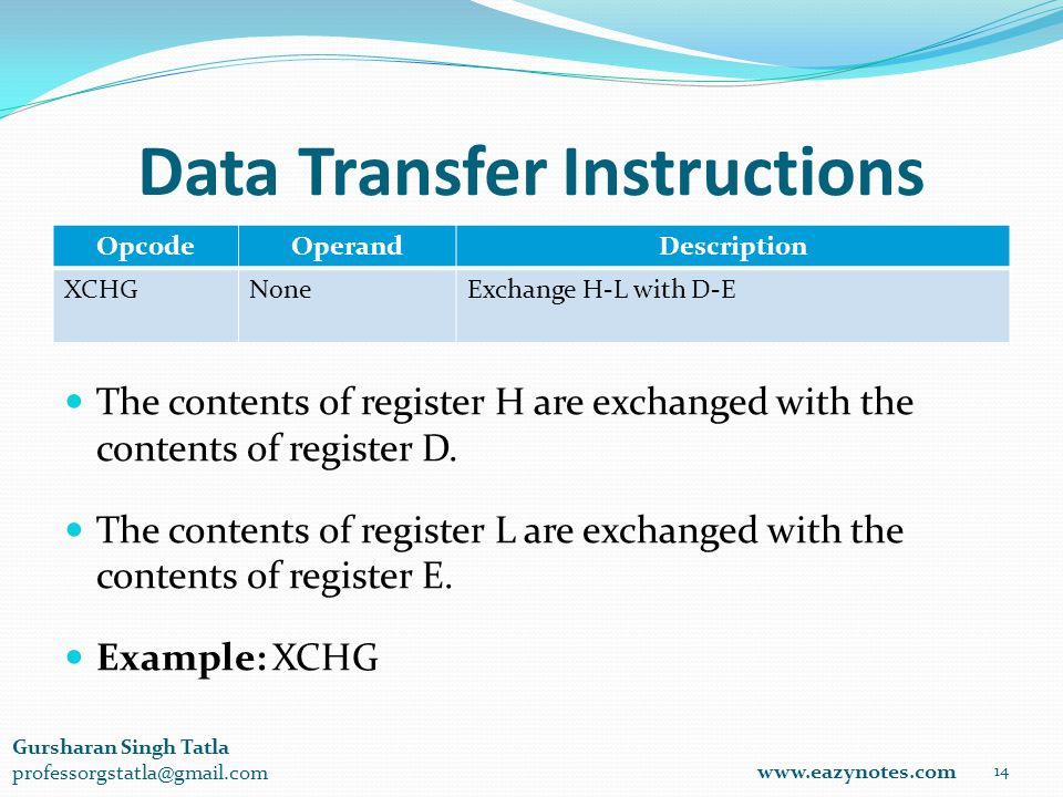 Data Transfer Instructions OpcodeOperandDescription XCHGNoneExchange H-L with D-E 14 www.eazynotes.com Gursharan Singh Tatla professorgstatla@gmail.com The contents of register H are exchanged with the contents of register D.