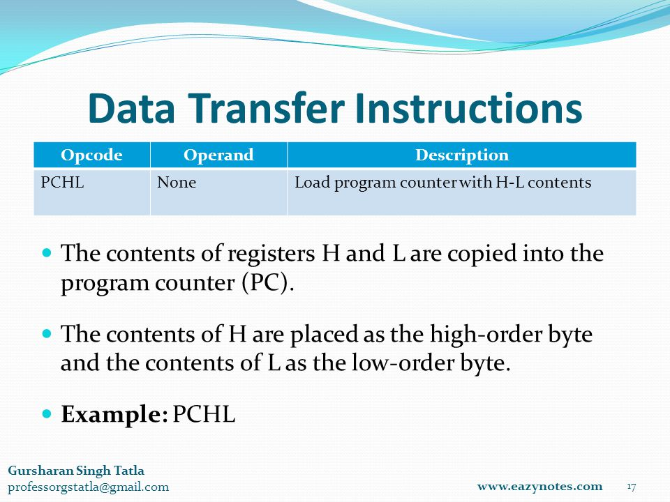 Data Transfer Instructions OpcodeOperandDescription PCHLNoneLoad program counter with H-L contents 17 www.eazynotes.com Gursharan Singh Tatla professorgstatla@gmail.com The contents of registers H and L are copied into the program counter (PC).