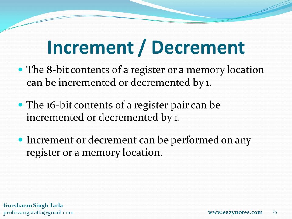 Increment / Decrement 25 www.eazynotes.com Gursharan Singh Tatla professorgstatla@gmail.com The 8-bit contents of a register or a memory location can be incremented or decremented by 1.