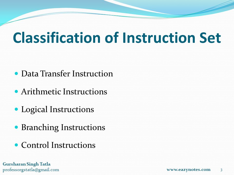 Classification of Instruction Set Data Transfer Instruction Arithmetic Instructions Logical Instructions Branching Instructions Control Instructions 3 www.eazynotes.com Gursharan Singh Tatla professorgstatla@gmail.com