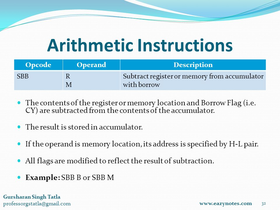 Arithmetic Instructions OpcodeOperandDescription SBBRMRM Subtract register or memory from accumulator with borrow 32 www.eazynotes.com Gursharan Singh Tatla professorgstatla@gmail.com The contents of the register or memory location and Borrow Flag (i.e.