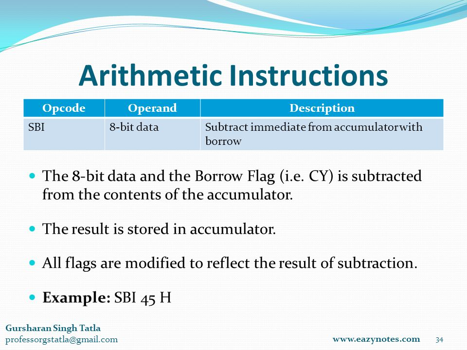 Arithmetic Instructions OpcodeOperandDescription SBI8-bit dataSubtract immediate from accumulator with borrow 34 www.eazynotes.com Gursharan Singh Tatla professorgstatla@gmail.com The 8-bit data and the Borrow Flag (i.e.