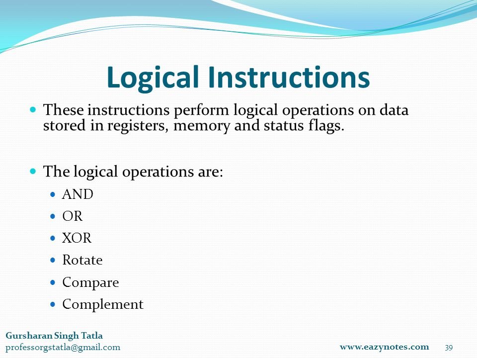 Logical Instructions 39 www.eazynotes.com Gursharan Singh Tatla professorgstatla@gmail.com These instructions perform logical operations on data stored in registers, memory and status flags.