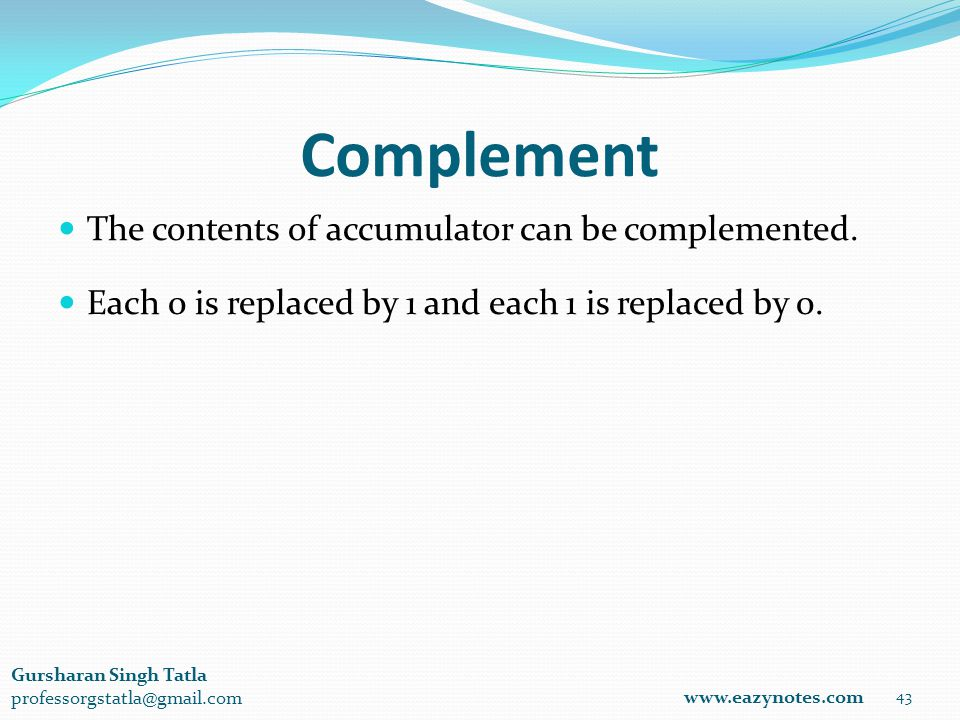 Complement 43 www.eazynotes.com Gursharan Singh Tatla professorgstatla@gmail.com The contents of accumulator can be complemented.