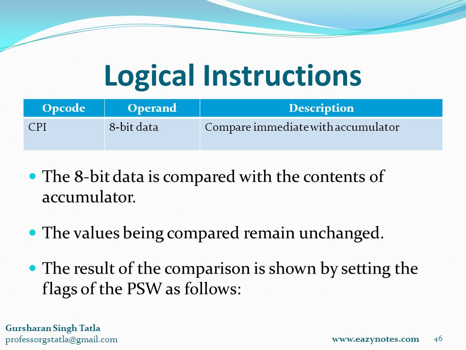 Logical Instructions OpcodeOperandDescription CPI8-bit dataCompare immediate with accumulator 46 www.eazynotes.com Gursharan Singh Tatla professorgstatla@gmail.com The 8-bit data is compared with the contents of accumulator.