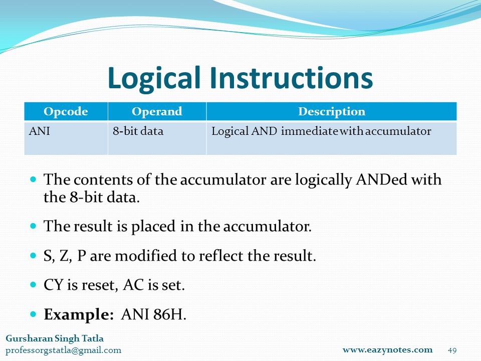 Logical Instructions OpcodeOperandDescription ANI8-bit dataLogical AND immediate with accumulator 49 www.eazynotes.com Gursharan Singh Tatla professorgstatla@gmail.com The contents of the accumulator are logically ANDed with the 8-bit data.