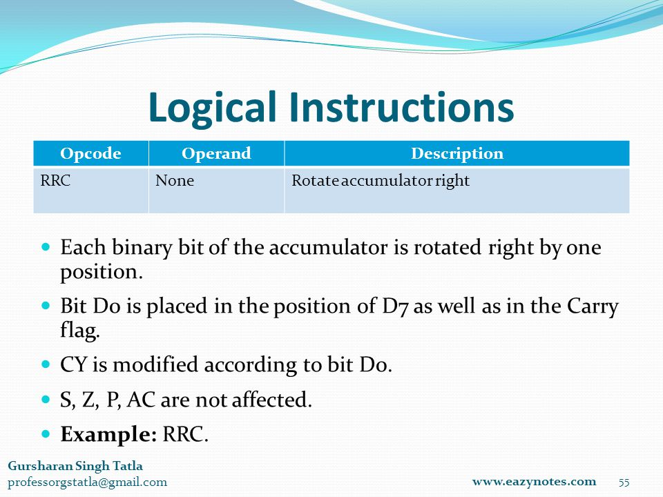 Logical Instructions OpcodeOperandDescription RRCNoneRotate accumulator right 55 www.eazynotes.com Gursharan Singh Tatla professorgstatla@gmail.com Each binary bit of the accumulator is rotated right by one position.