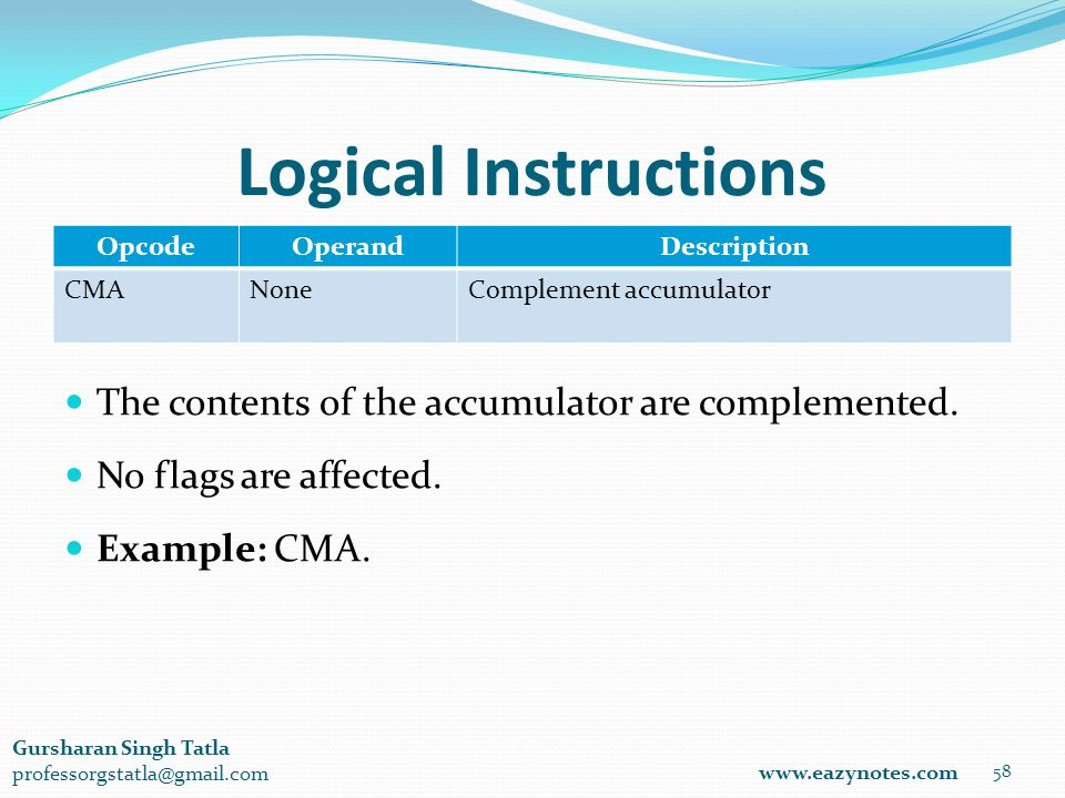Logical Instructions OpcodeOperandDescription CMANoneComplement accumulator 58 www.eazynotes.com Gursharan Singh Tatla professorgstatla@gmail.com The contents of the accumulator are complemented.