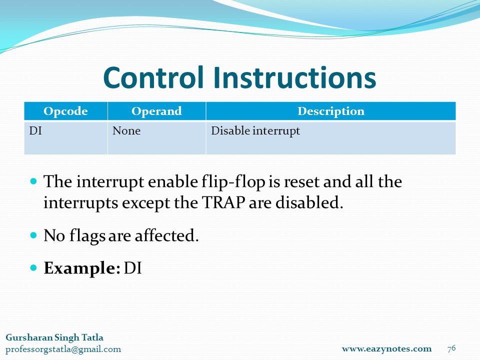 Control Instructions OpcodeOperandDescription DINoneDisable interrupt 76 www.eazynotes.com Gursharan Singh Tatla professorgstatla@gmail.com The interrupt enable flip-flop is reset and all the interrupts except the TRAP are disabled.