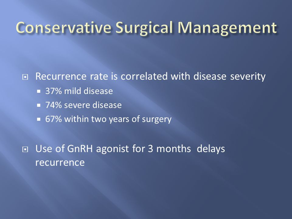  Recurrence rate is correlated with disease severity  37% mild disease  74% severe disease  67% within two years of surgery  Use of GnRH agonist