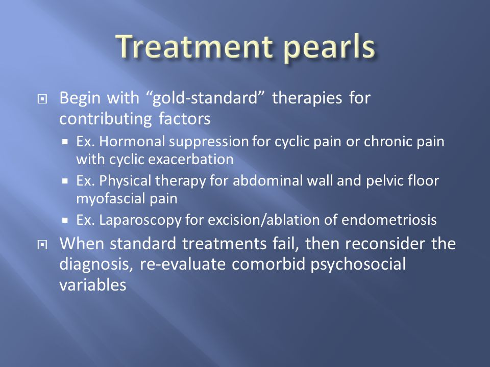 " Begin with ""gold-standard"" therapies for contributing factors  Ex. Hormonal suppression for cyclic pain or chronic pain with cyclic exacerbation "