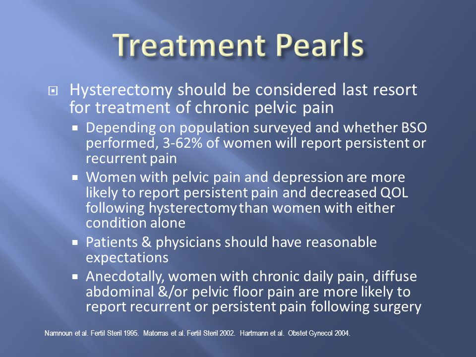  Hysterectomy should be considered last resort for treatment of chronic pelvic pain  Depending on population surveyed and whether BSO performed, 3-6
