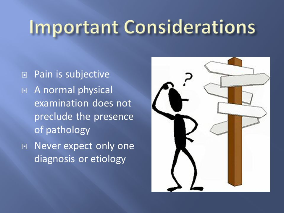 Pain is subjective  A normal physical examination does not preclude the presence of pathology  Never expect only one diagnosis or etiology