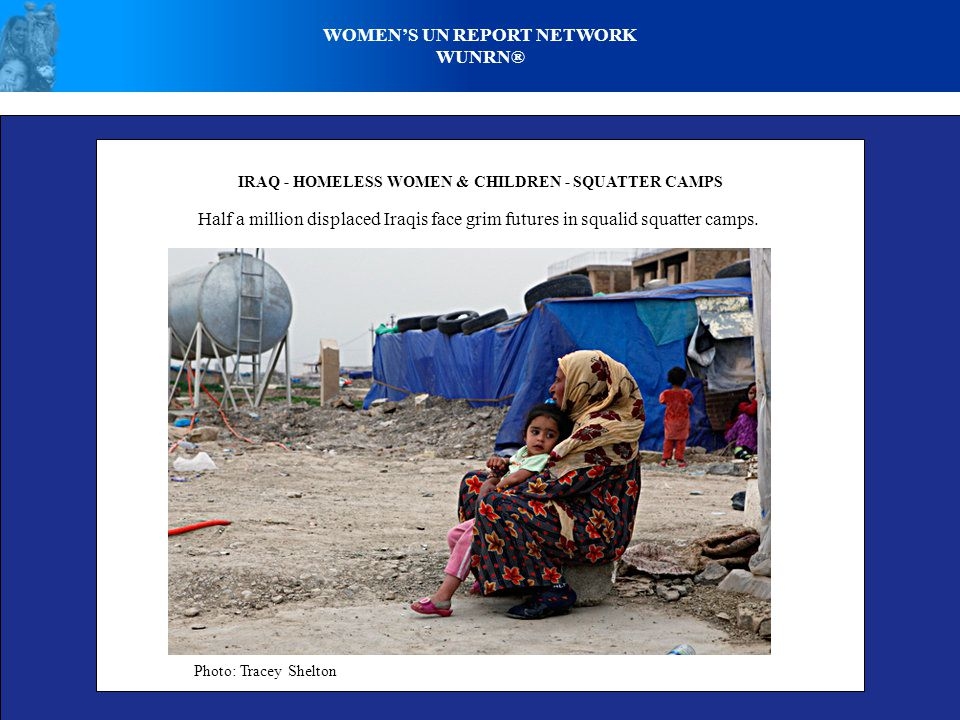 WOMEN'S UN REPORT NETWORK WUNRN® IRAQ - HOMELESS WOMEN & CHILDREN - SQUATTER CAMPS Half a million displaced Iraqis face grim futures in squalid squatter camps.