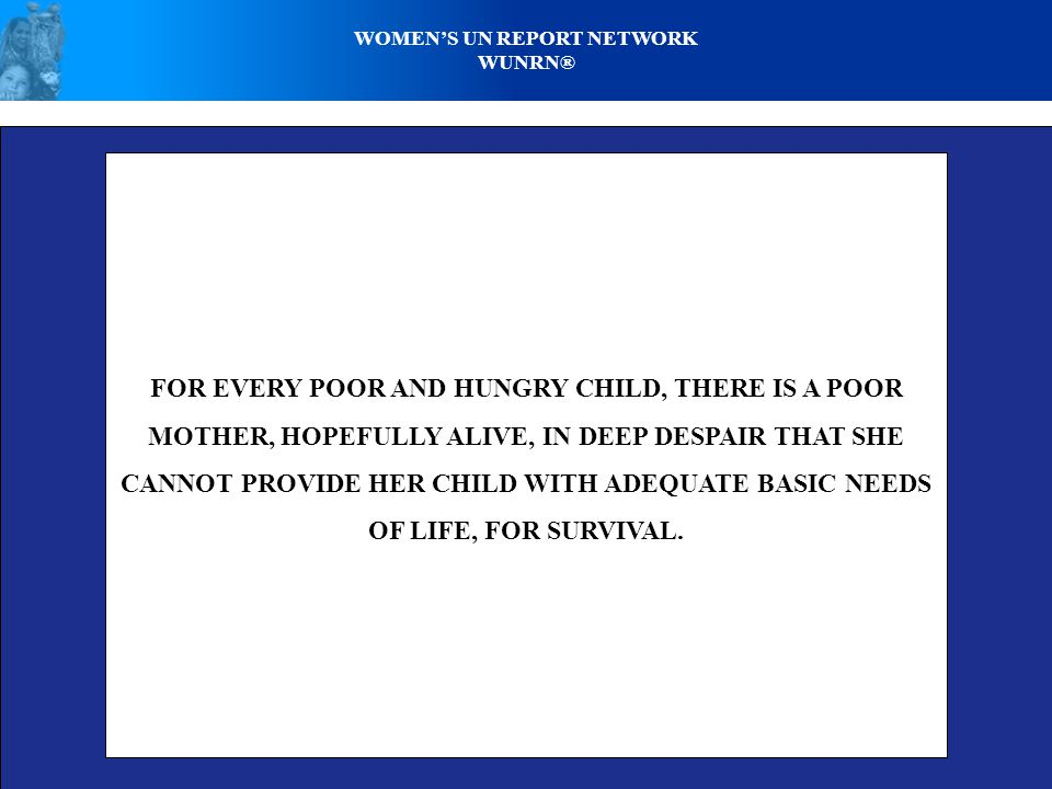 WOMEN'S UN REPORT NETWORK WUNRN® FOR EVERY POOR AND HUNGRY CHILD, THERE IS A POOR MOTHER, HOPEFULLY ALIVE, IN DEEP DESPAIR THAT SHE CANNOT PROVIDE HER CHILD WITH ADEQUATE BASIC NEEDS OF LIFE, FOR SURVIVAL.