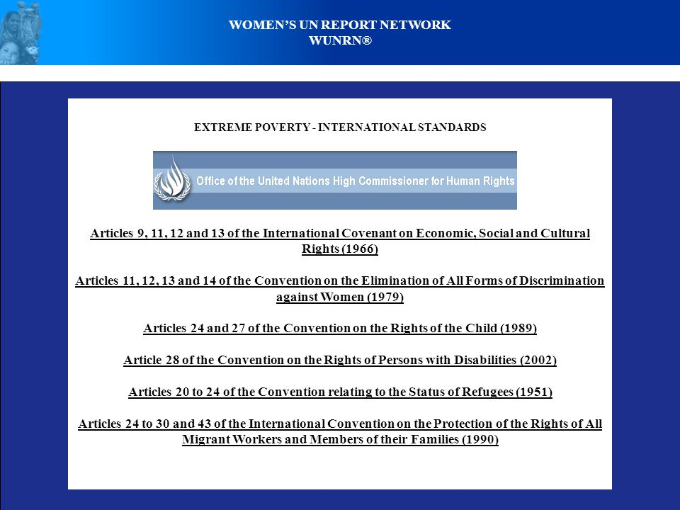 WOMEN'S UN REPORT NETWORK WUNRN® EXTREME POVERTY - INTERNATIONAL STANDARDS Articles 9, 11, 12 and 13 of the International Covenant on Economic, Social and Cultural Rights (1966) Articles 11, 12, 13 and 14 of the Convention on the Elimination of All Forms of Discrimination against Women (1979) Articles 24 and 27 of the Convention on the Rights of the Child (1989) Article 28 of the Convention on the Rights of Persons with Disabilities (2002) Articles 20 to 24 of the Convention relating to the Status of Refugees (1951) Articles 24 to 30 and 43 of the International Convention on the Protection of the Rights of All Migrant Workers and Members of their Families (1990)