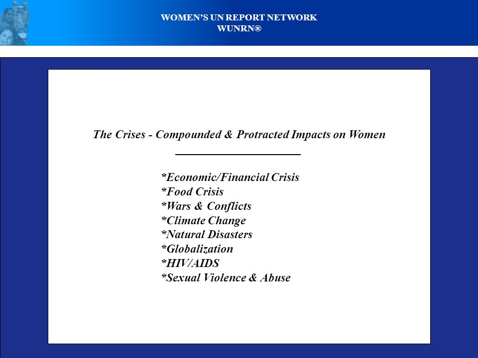 WOMEN'S UN REPORT NETWORK WUNRN® The Crises - Compounded & Protracted Impacts on Women _____________________ *Economic/Financial Crisis *Food Crisis *Wars & Conflicts *Climate Change *Natural Disasters *Globalization *HIV/AIDS *Sexual Violence & Abuse