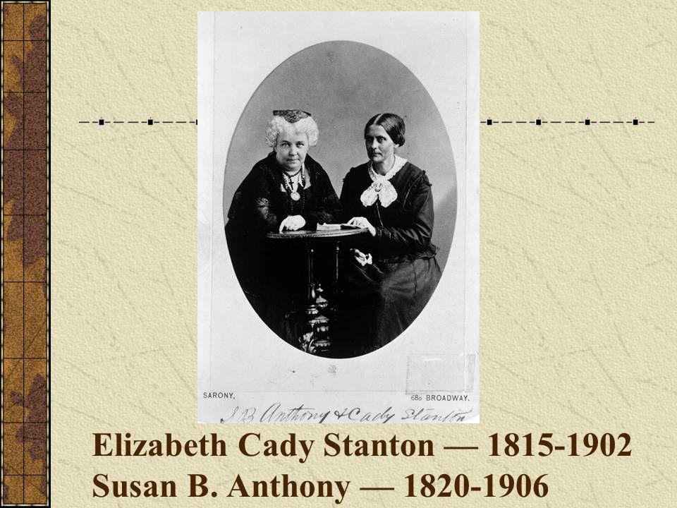 Elizabeth Cady Stanton — 1815-1902 Susan B. Anthony — 1820-1906