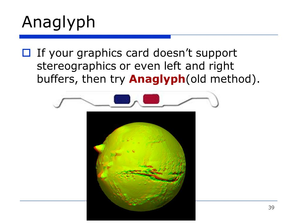 39 Anaglyph  If your graphics card doesn't support stereographics or even left and right buffers, then try Anaglyph(old method).