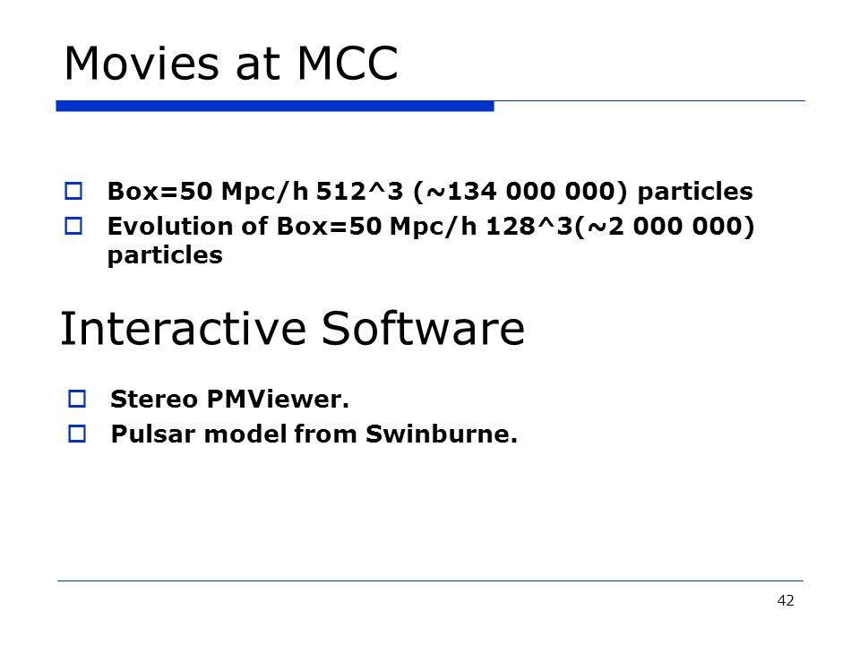 42 Movies at MCC  Box=50 Mpc/h 512^3 (~134 000 000) particles  Evolution of Box=50 Mpc/h 128^3(~2 000 000) particles  Stereo PMViewer.