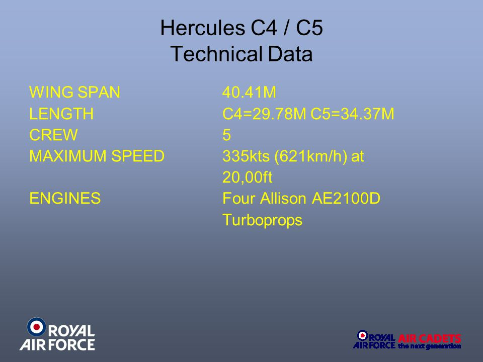 Hercules C4 / C5 Technical Data WING SPAN 40.41M LENGTH C4=29.78M C5=34.37M CREW 5 MAXIMUM SPEED335kts (621km/h) at 20,00ft ENGINESFour Allison AE2100D Turboprops