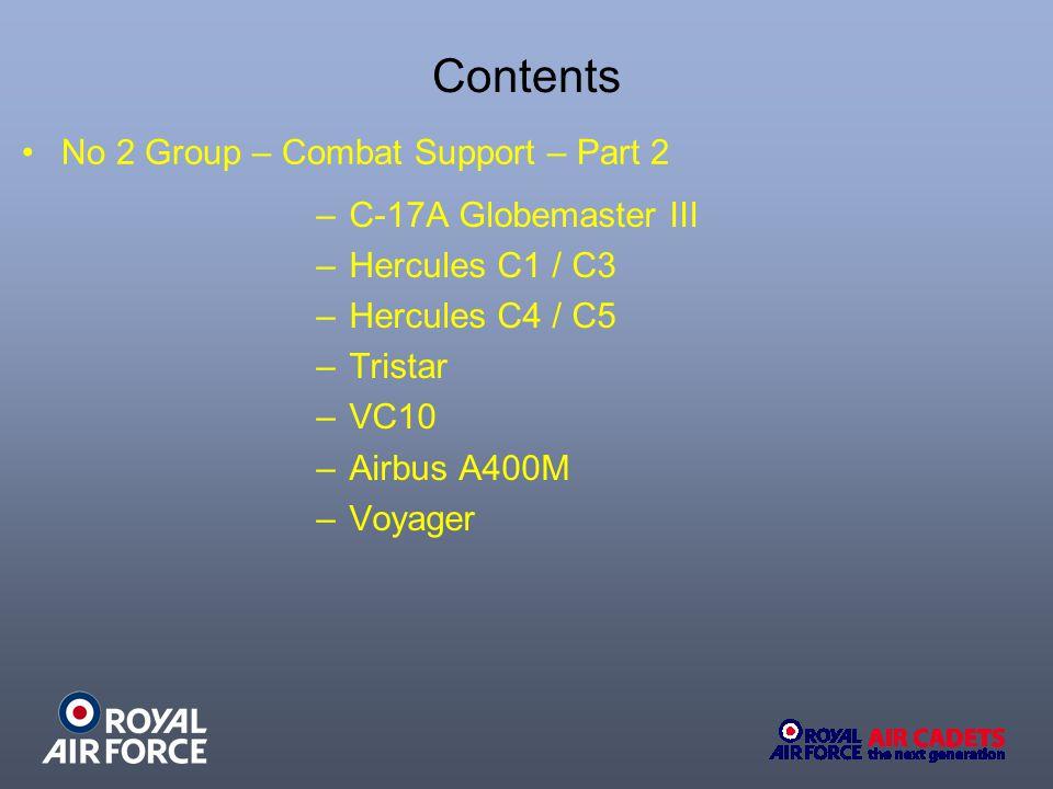 Contents –C-17A Globemaster III –Hercules C1 / C3 –Hercules C4 / C5 –Tristar –VC10 –Airbus A400M –Voyager No 2 Group – Combat Support – Part 2