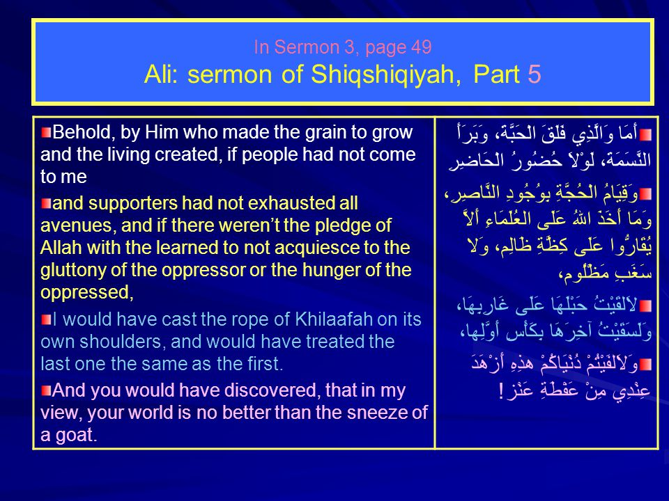 In Sermon 3, page 49 Ali: sermon of Shiqshiqiyah, Part 4 None took me by surprise as much as the rushing crowd towards me, eagerly advancing from every side like leopards So much so that al-Hasan and al-Husain were being crushed and both sides of my shoulder garment were torn.