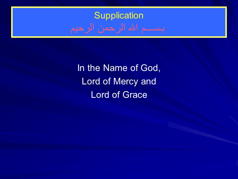 Supplication بـســـم الله الرحمن الرحيم In the Name of God, Lord of Mercy and Lord of Grace
