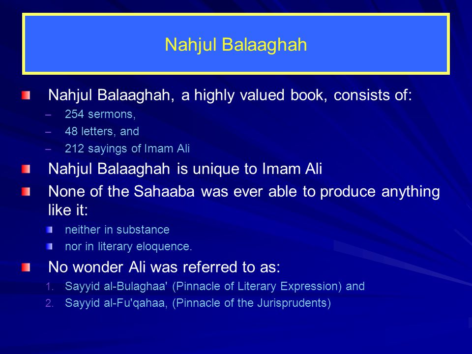 Nahjul Balaaghah Nahjul Balaaghah, a highly valued book, consists of: – 254 sermons, – 48 letters, and – 212 sayings of Imam Ali Nahjul Balaaghah is unique to Imam Ali None of the Sahaaba was ever able to produce anything like it: neither in substance nor in literary eloquence.