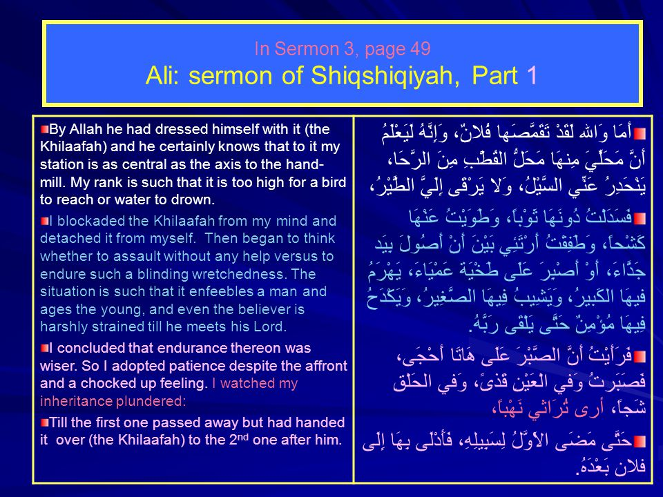 In Sermon 3, page 49 Ali: sermon of Shiqshiqiyah, Part 1 By Allah he had dressed himself with it (the Khilaafah) and he certainly knows that to it my station is as central as the axis to the hand- mill.