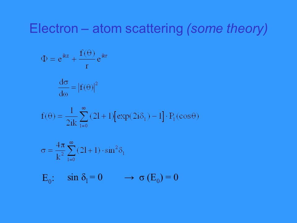 Electron – atom scattering (some theory) E0:E0: sin δ l = 0 → σ (E 0 ) = 0
