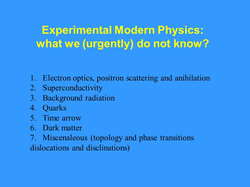Experimental Modern Physics: what we (urgently) do not know? 1.Electron optics, positron scattering and anihilation 2.Superconductivity 3.Background r