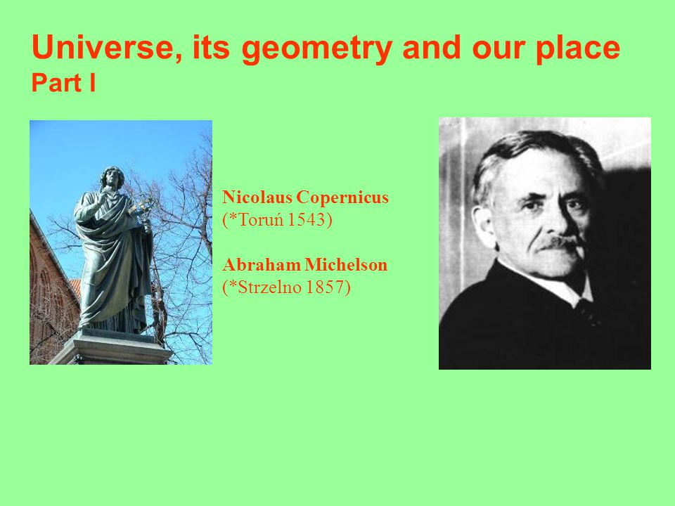 Universe, its geometry and our place Part I Nicolaus Copernicus (*Toruń 1543) Abraham Michelson (*Strzelno 1857)