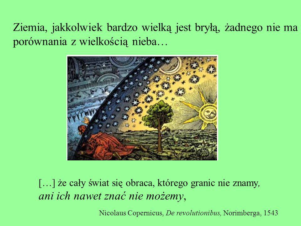 Ziemia, jakkolwiek bardzo wielką jest bryłą, żadnego nie ma porównania z wielkością nieba… […] że cały świat się obraca, którego granic nie znamy, ani ich nawet znać nie możemy, Nicolaus Copernicus, De revolutionibus, Norimberga, 1543