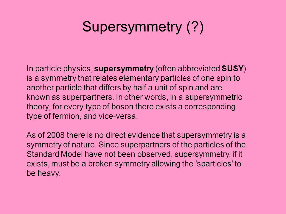 Supersymmetry (?) In particle physics, supersymmetry (often abbreviated SUSY) is a symmetry that relates elementary particles of one spin to another p