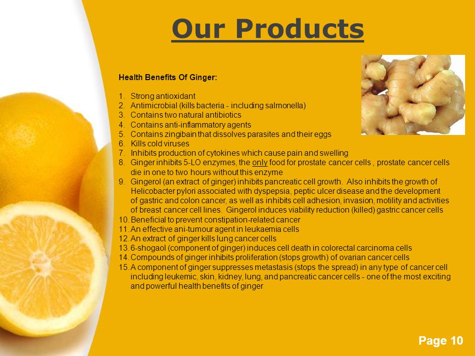Page 10 Our Products Health Benefits Of Ginger: 1.Strong antioxidant 2.Antimicrobial (kills bacteria - including salmonella) 3.Contains two natural an