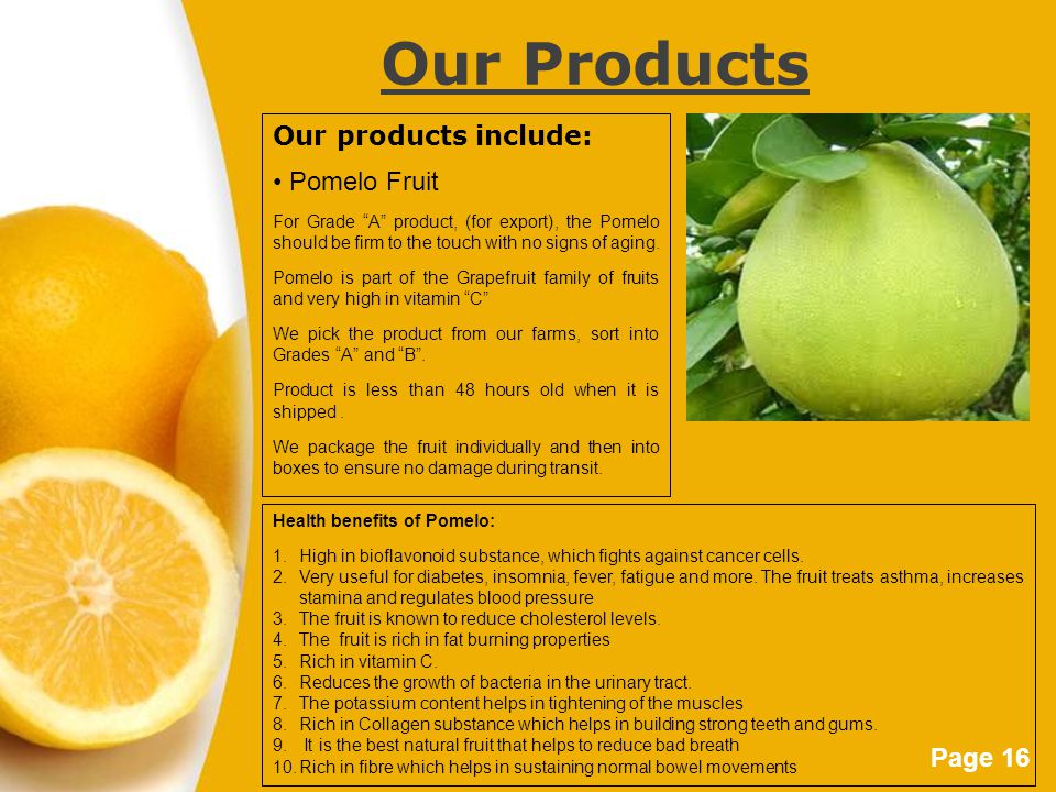 "Page 16 Our Products Our products include: Pomelo Fruit For Grade ""A"" product, (for export), the Pomelo should be firm to the touch with no signs of a"