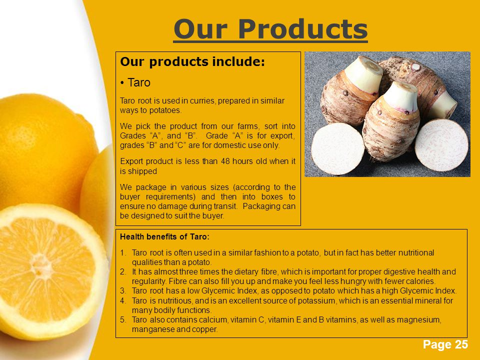 Page 25 Our Products Our products include: Taro Taro root is used in curries, prepared in similar ways to potatoes.