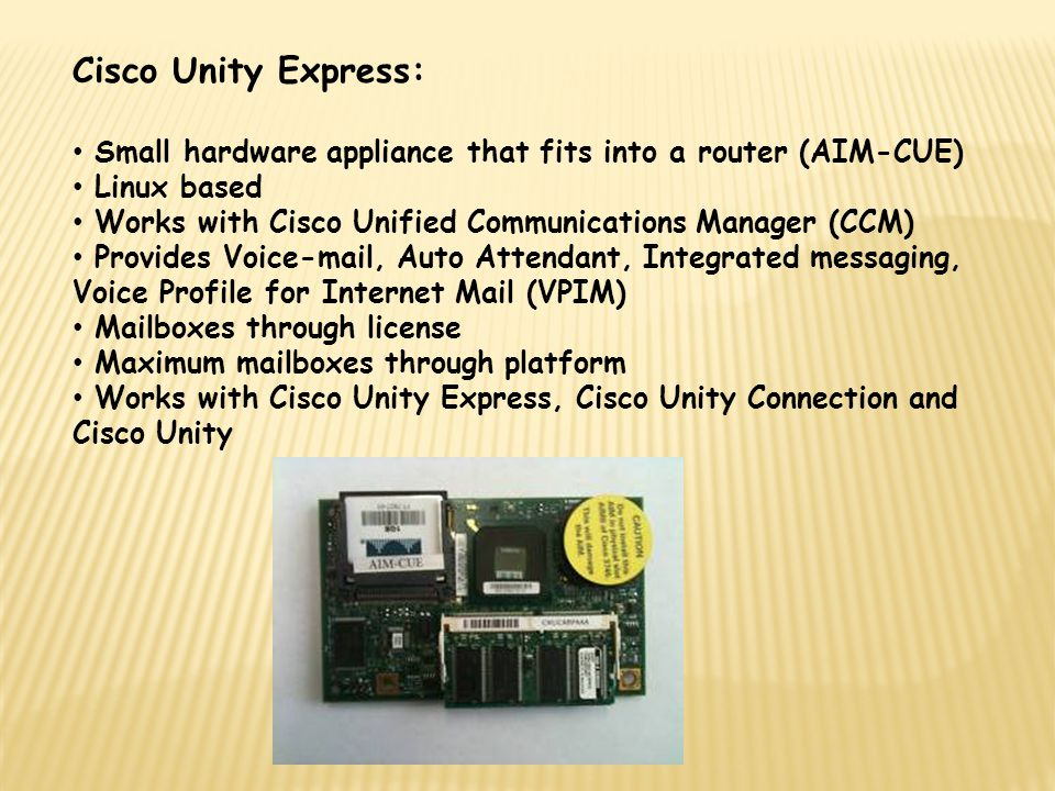 Cisco Unity Express: Small hardware appliance that fits into a router (AIM-CUE) Linux based Works with Cisco Unified Communications Manager (CCM) Prov