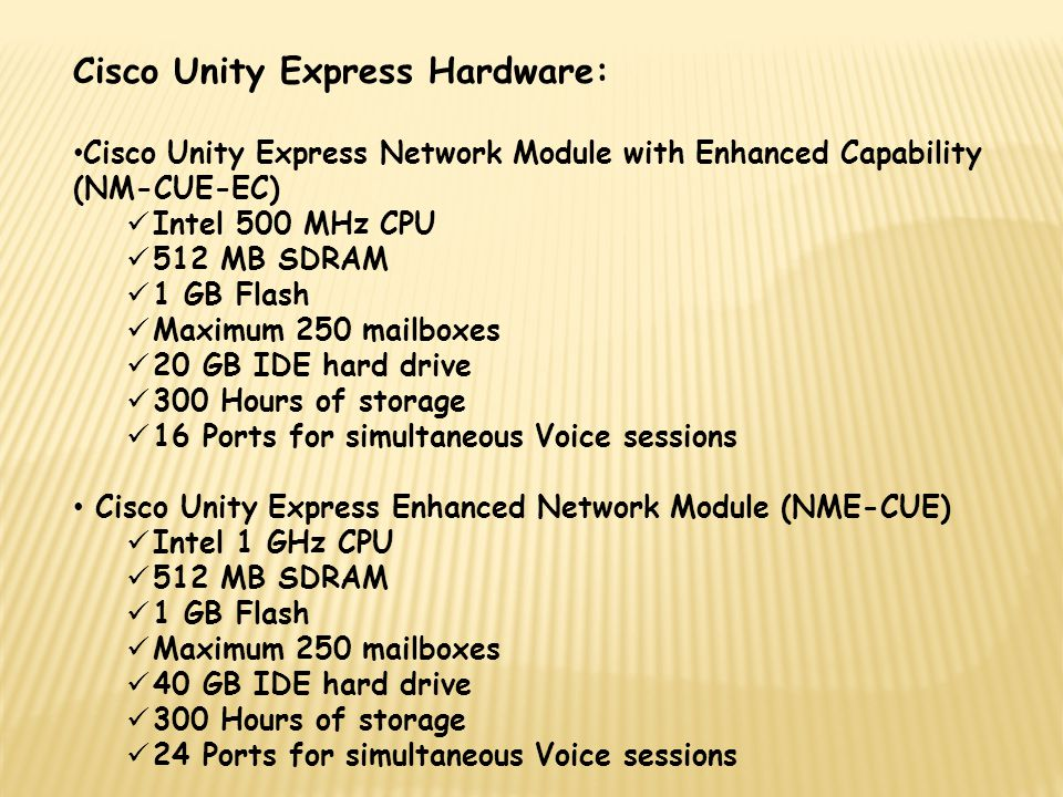 Cisco Unity Express Hardware: Cisco Unity Express Network Module with Enhanced Capability (NM-CUE-EC) Intel 500 MHz CPU 512 MB SDRAM 1 GB Flash Maximu