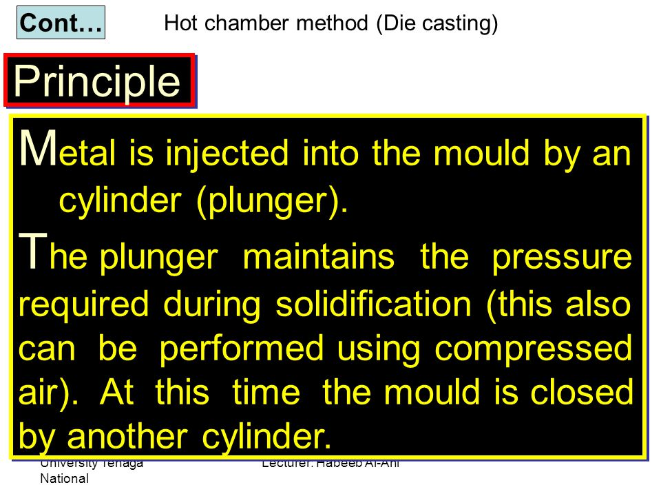 University Tenaga National Lecturer: Habeeb Al-Ani Principle Cont… M etal is injected into the mould by an cylinder (plunger). T he plunger maintains