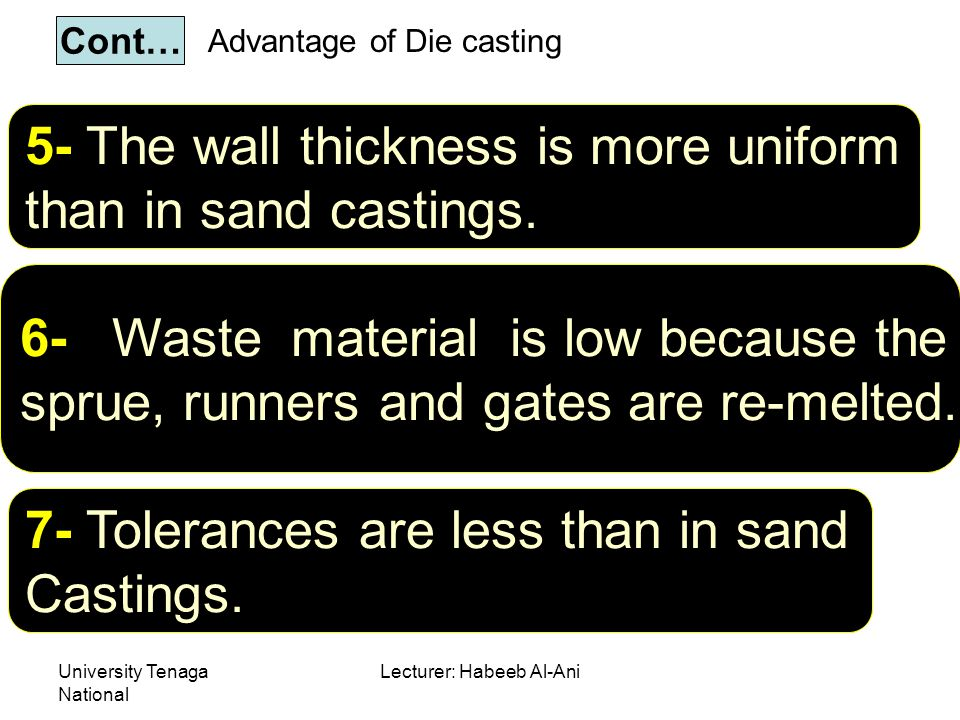 University Tenaga National Lecturer: Habeeb Al-Ani Advantage of Die casting 5- The wall thickness is more uniform than in sand castings.