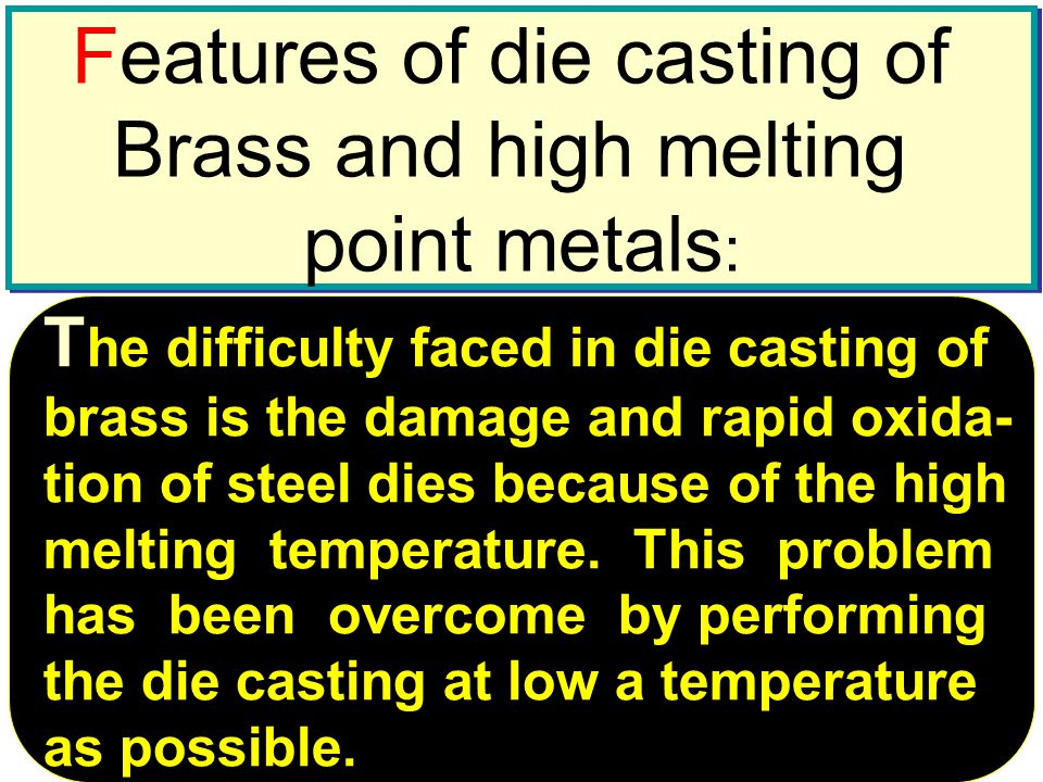 University Tenaga National Lecturer: Habeeb Al-Ani Features of die casting of Brass and high melting point metals : Features of die casting of Brass and high melting point metals : T he difficulty faced in die casting of brass is the damage and rapid oxida- tion of steel dies because of the high melting temperature.