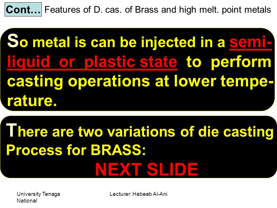 University Tenaga National Lecturer: Habeeb Al-Ani Features of D. cas. of Brass and high melt. point metals Cont… S o metal is can be injected in a se