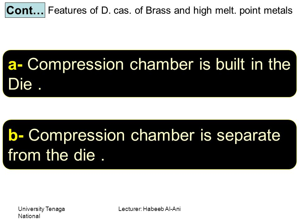 University Tenaga National Lecturer: Habeeb Al-Ani Features of D. cas. of Brass and high melt. point metals Cont… a- Compression chamber is built in t