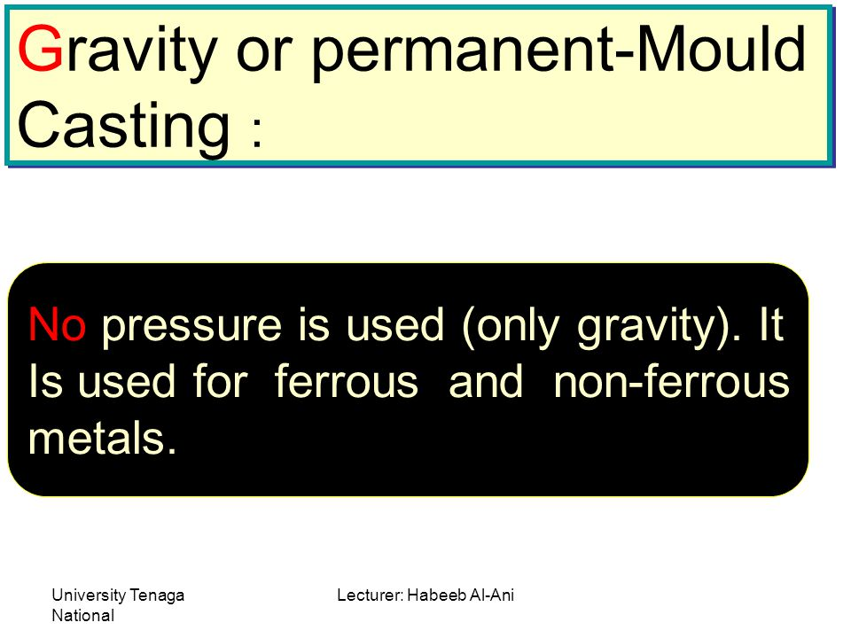University Tenaga National Lecturer: Habeeb Al-Ani Gravity or permanent-Mould Casting : Gravity or permanent-Mould Casting : No pressure is used (only gravity).