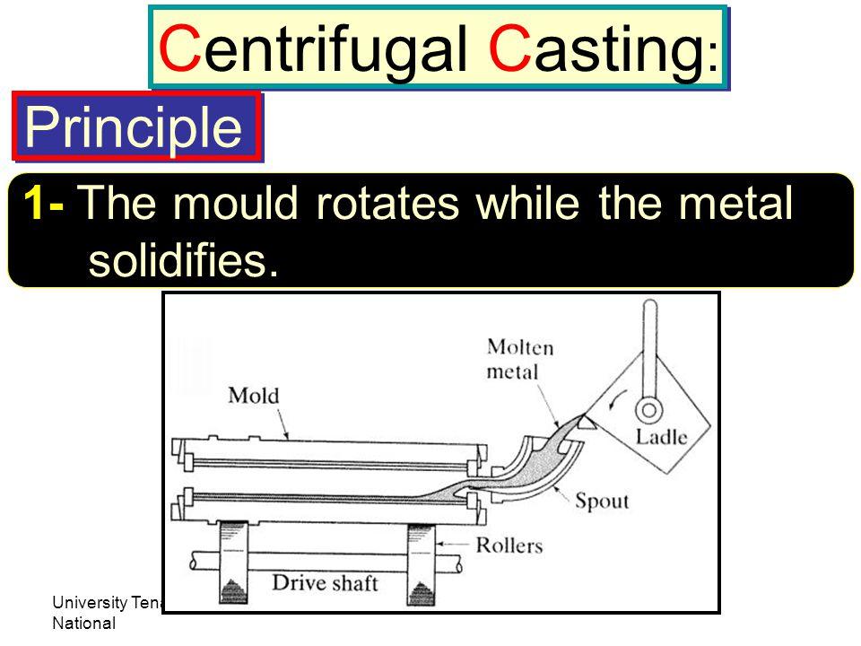 University Tenaga National Lecturer: Habeeb Al-Ani Centrifugal Casting : 1- The mould rotates while the metal solidifies. Principle